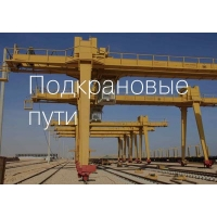 Строительство, ремонт и тех.обслуживание подкрановых путей
